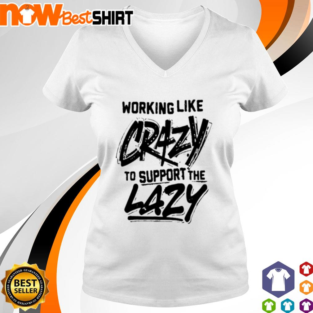 Working like crazy to support the lazy v-neck-t-shirt
