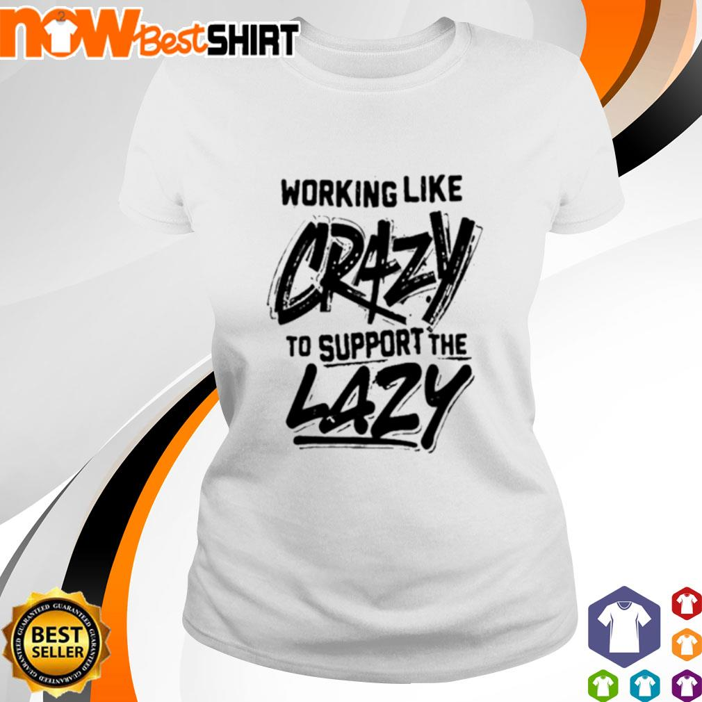Working like crazy to support the lazy ladies-tee