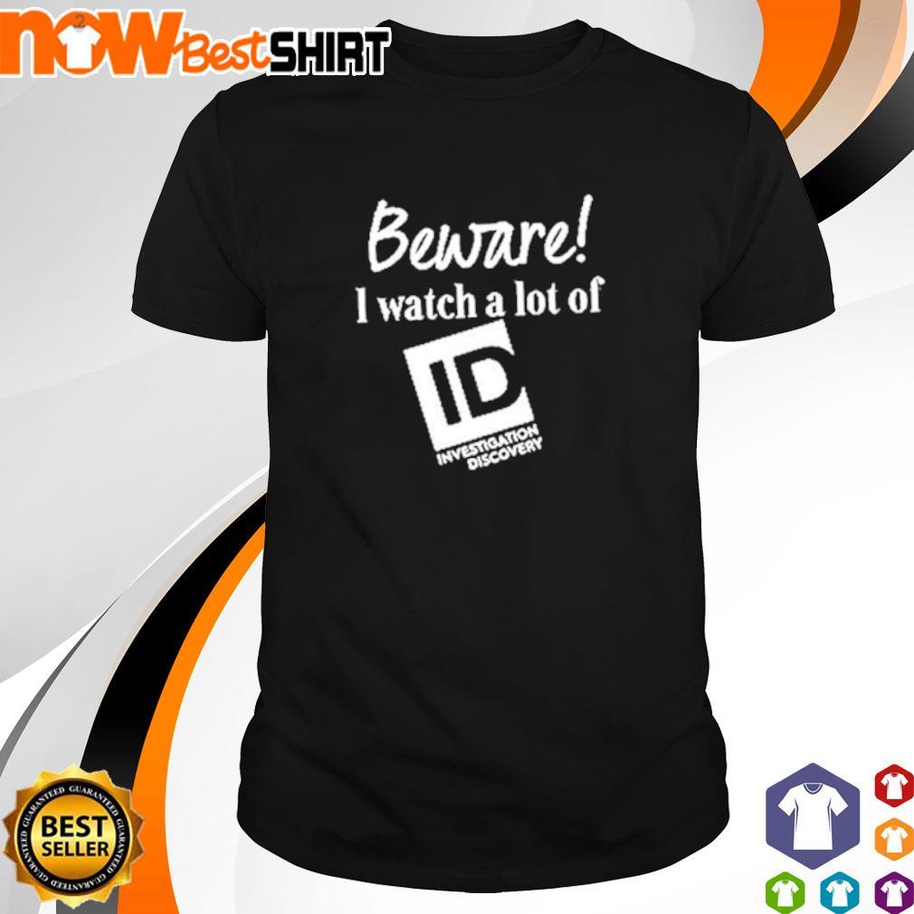 Beware I watch a lot of ID shirt