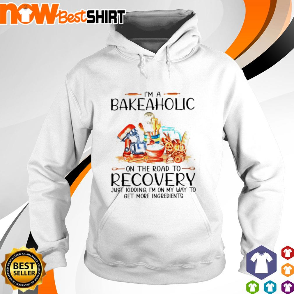 I'm a bakeaholic on the road to recovery just kidding I'm on my way to get more ingredients hoodie