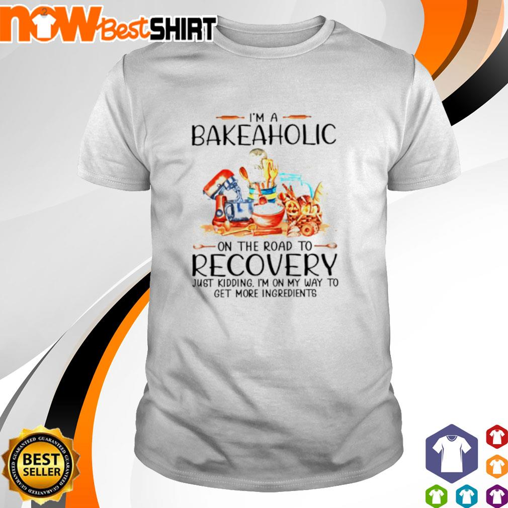I'm a bakeaholic on the road to recovery just kidding I'm on my way to get more ingredients shirt