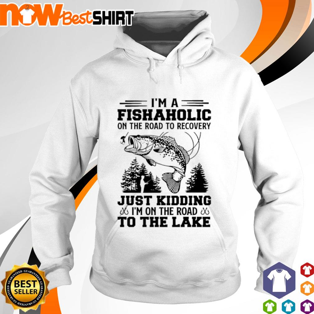 I'm a fishaholic on the road to recovery just kidding I'm on the road to the lake hoodie