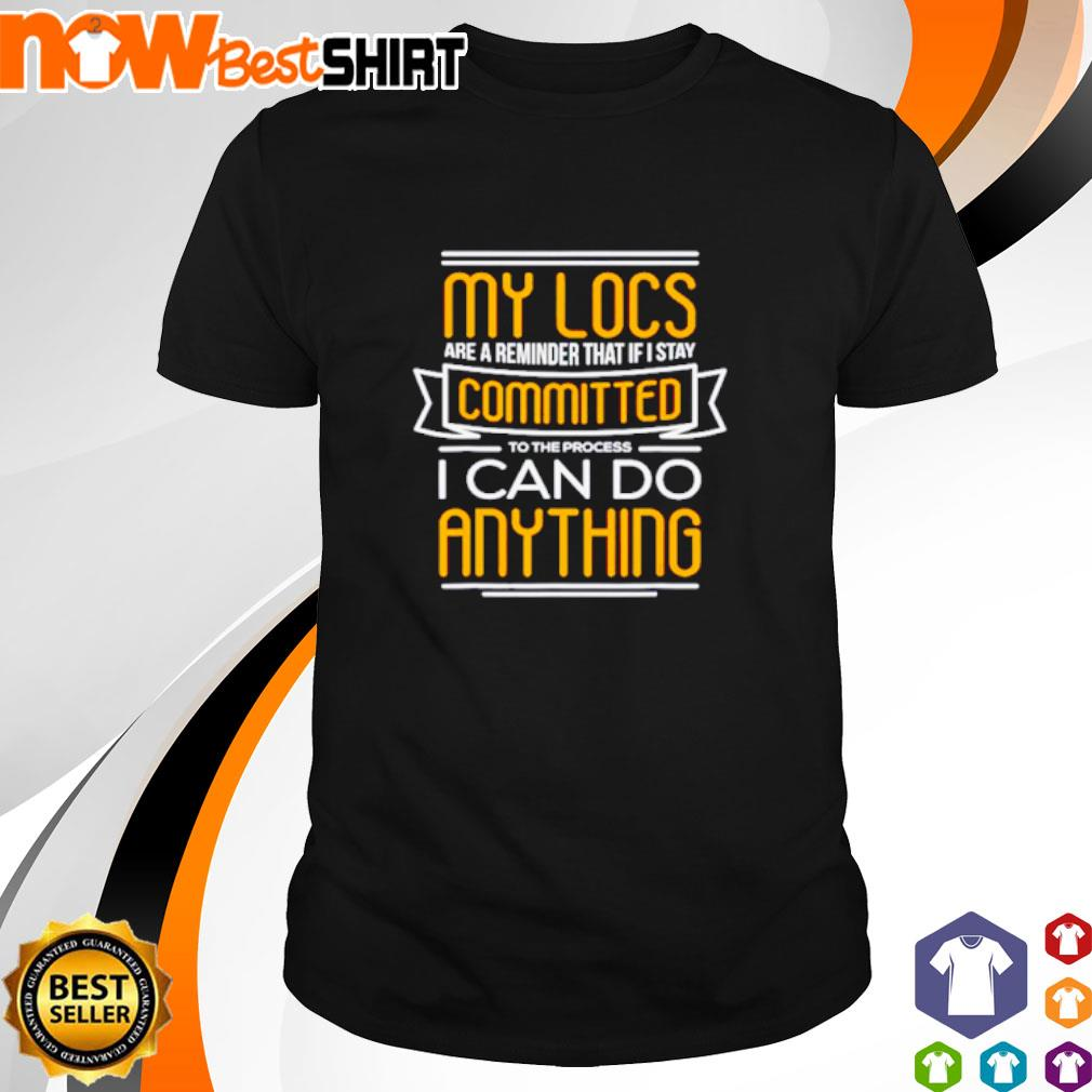 My locs are a reminder that if I stay committed to the process I can do anything shirt