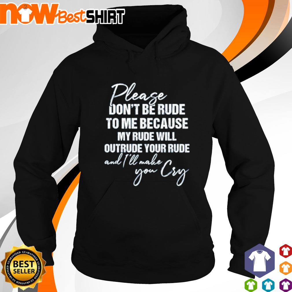 Please don't be rude to me because my rude will outrude your rude and I'll make you cry hoodie