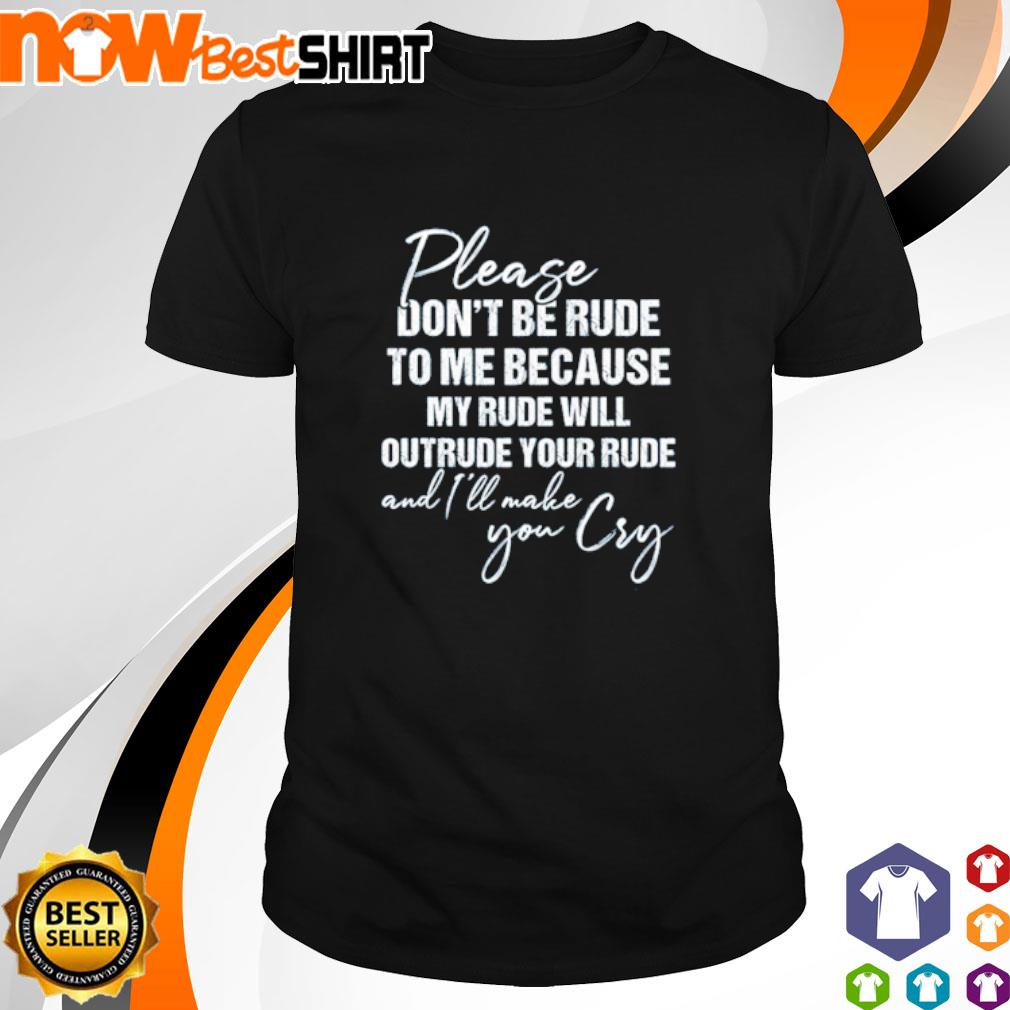Please don't be rude to me because my rude will outrude your rude and I'll make you cry shirt