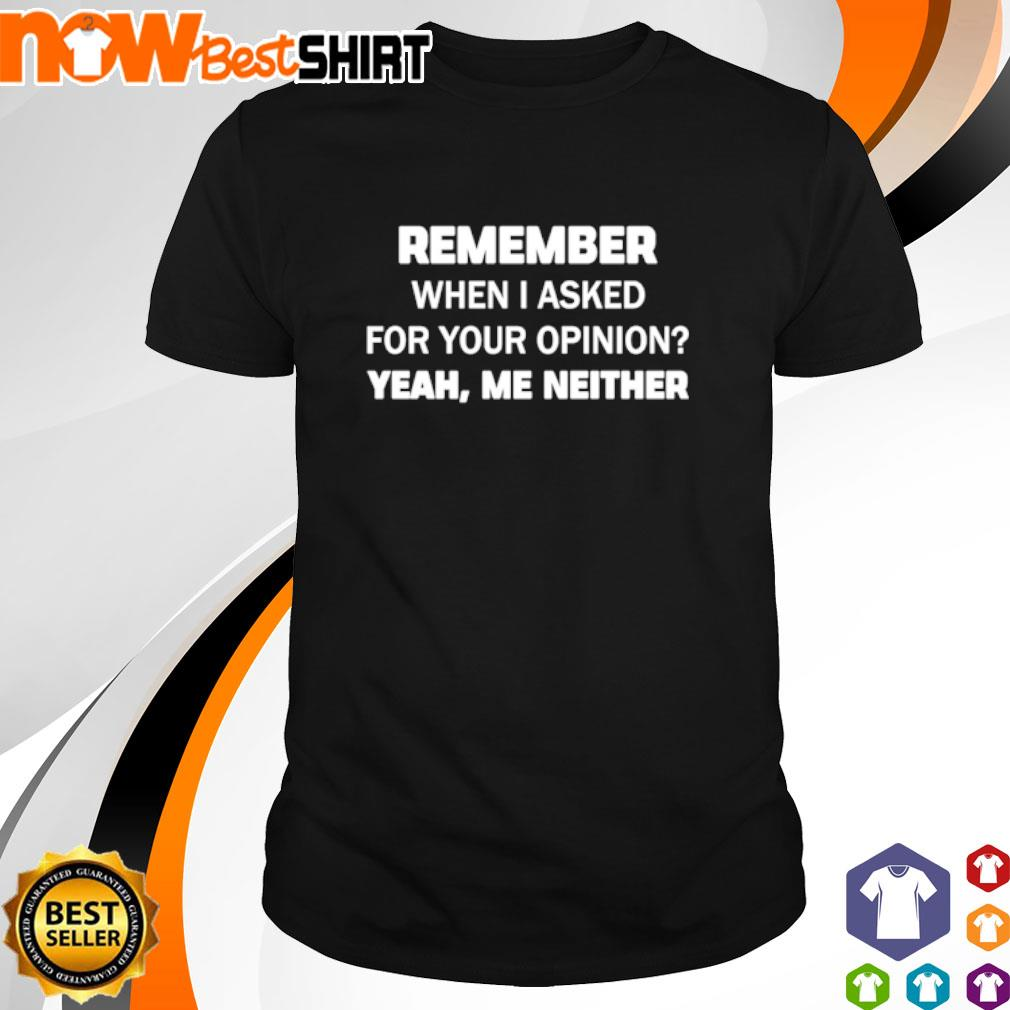 Remember when I asked for your opinion yeah me neither shirt