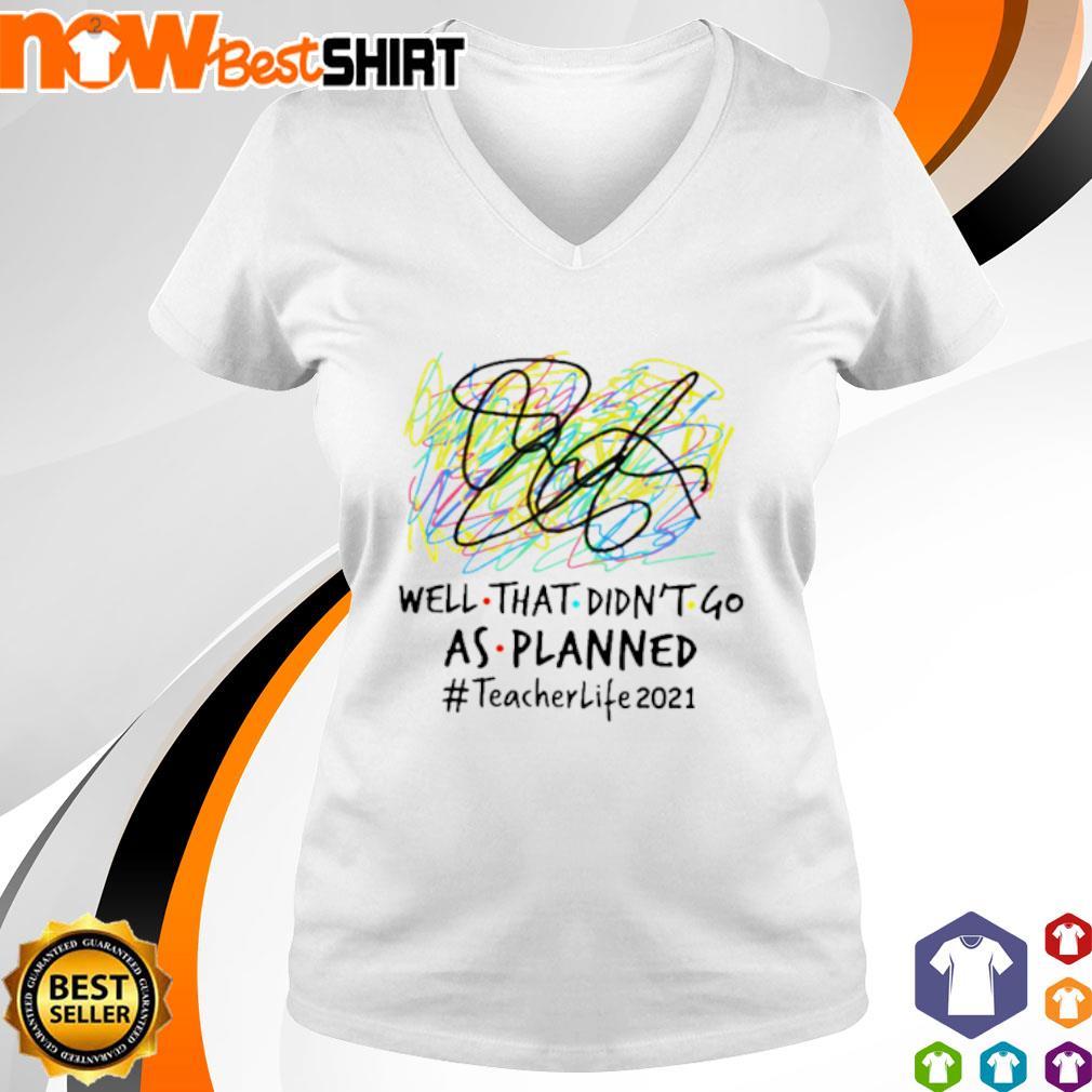 Well that didn't go as planned #teacherlife2021 v-neck-t-shirt