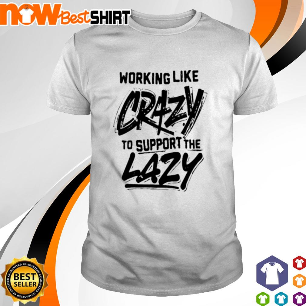 Working like crazy to support the lazy shirt