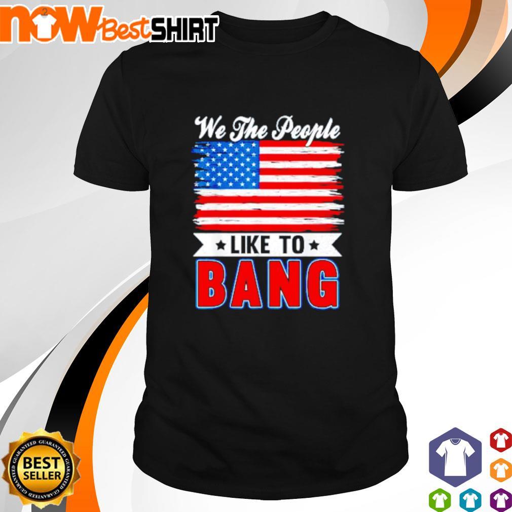 We the people like to bang America Flag shirt